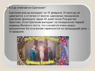 Когда отмечается Сретение? Сретение всегда выпадает на 15 февраля. И никогда