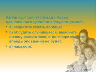 6.Ваш сын (дочь) гораздо позже назначенного времени вернулся домой: а) запре