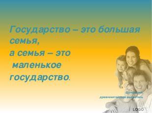 Государство – это большая семья, а семья – это маленькое государство. Конфуц