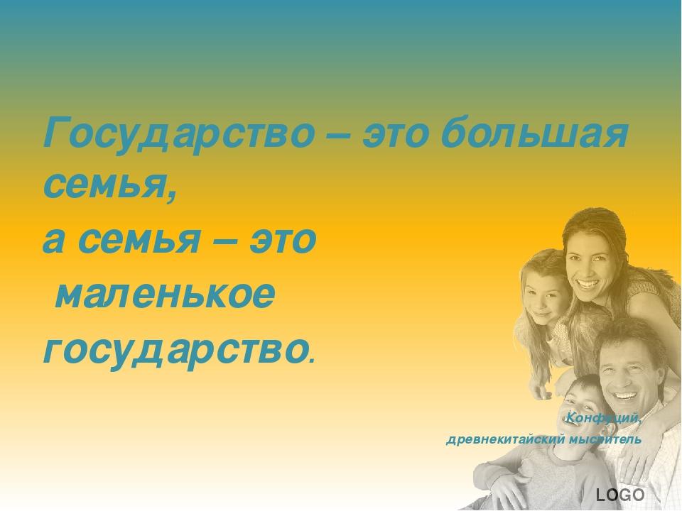 Государство – это большая семья, а семья – это маленькое государство. Конфуц...