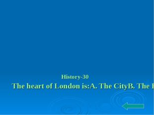 History-30 The heart of London is: A. The City B. The House of Parliament C.