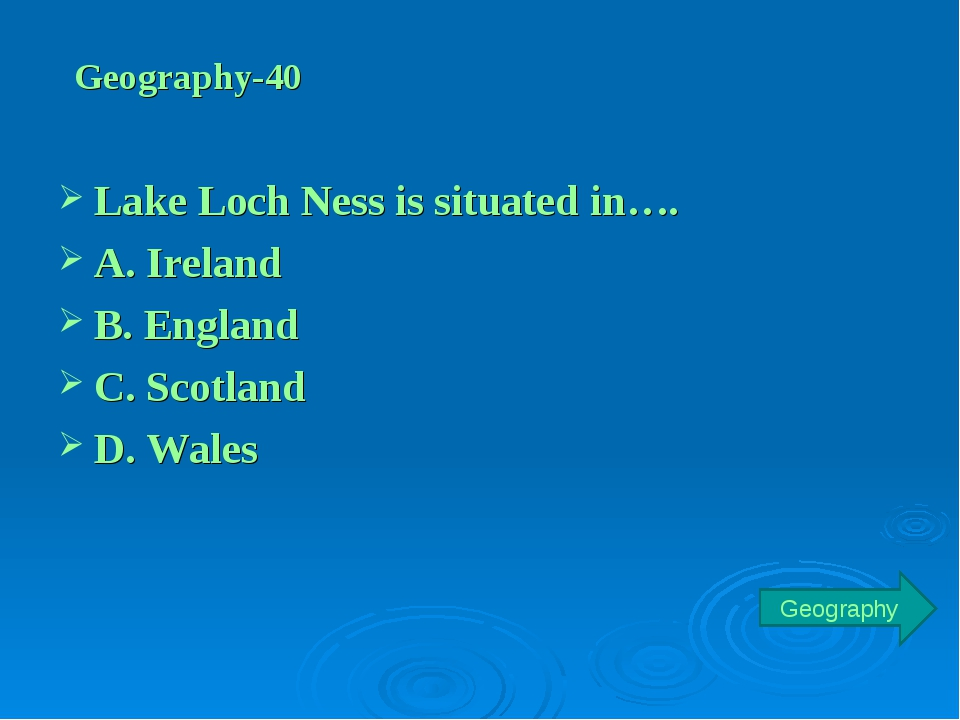 Geography-40 Lake Loch Ness is situated in…. A. Ireland B. England C. Scotlan...