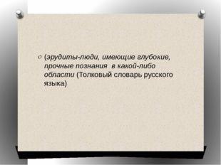 (эрудиты-люди, имеющие глубокие, прочные познания в какой-либо области(Тол