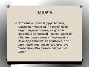 задача Встретились трое подруг: Белова, Краснова и Чернова. На одной было над