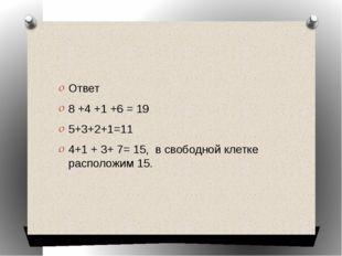 Ответ 8 +4 +1 +6 = 19 5+3+2+1=11 4+1 + 3+ 7= 15, в свободной клетке располож