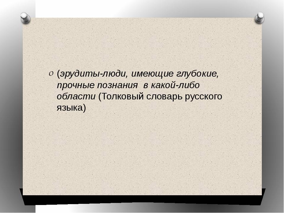 (эрудиты-люди, имеющие глубокие, прочные познания в какой-либо области(Тол...