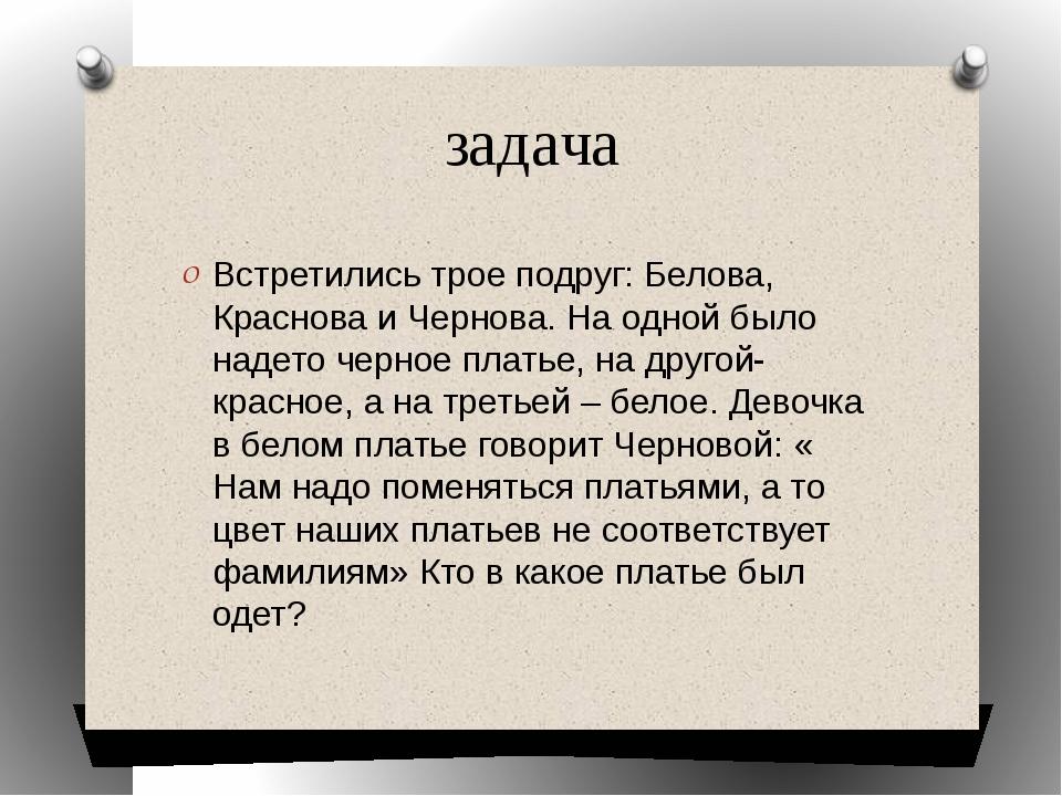 задача Встретились трое подруг: Белова, Краснова и Чернова. На одной было над...