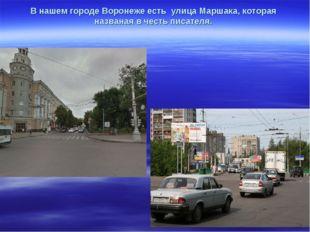 В нашем городе Воронеже есть улица Маршака, которая названая в честь писателя.