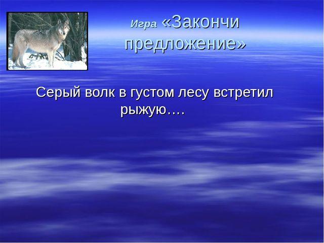 Игра «Закончи предложение» Серый волк в густом лесу встретил рыжую….