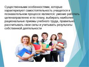 Существенными особенностями, которые характеризуют самостоятельность учащегос