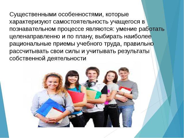 Существенными особенностями, которые характеризуют самостоятельность учащегос...