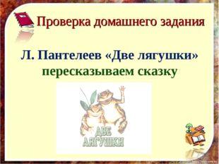 Л. Пантелеев «Две лягушки» пересказываем сказку Проверка домашнего задания