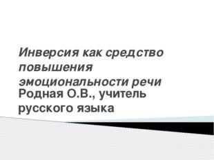 Инверсия как средство повышения эмоциональности речи Родная О.В., учитель рус
