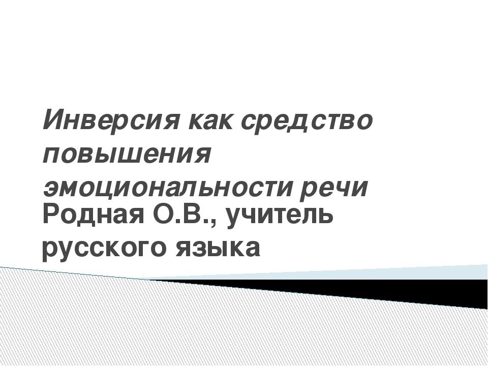 Инверсия как средство повышения эмоциональности речи Родная О.В., учитель рус...