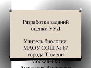 Разработка заданий оценки УУД Учитель биологии МАОУ СОШ № 67 города Тюмени Мо