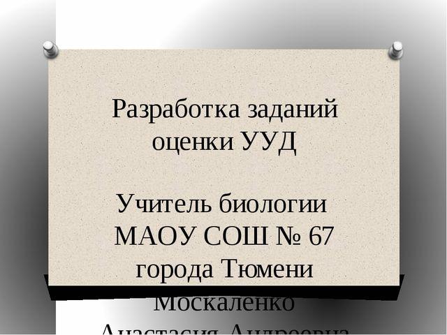 Разработка заданий оценки УУД Учитель биологии МАОУ СОШ № 67 города Тюмени Мо...