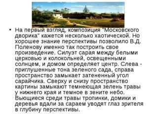 """На первый взгляд, композиция """"Московского дворика"""" кажется несколько хаотичес"""