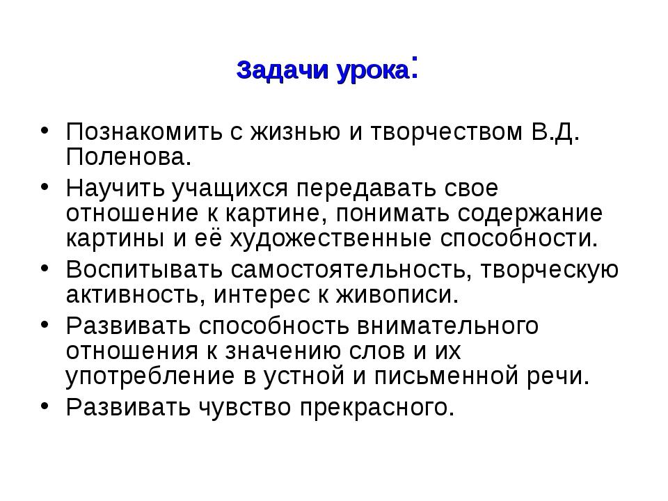 Задачи урока: Познакомить с жизнью и творчеством В.Д. Поленова. Научить учащи...