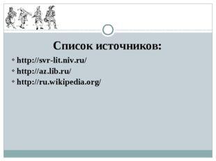 Список источников: http://svr-lit.niv.ru/ http://az.lib.ru/ http://ru.wikiped