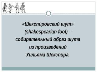 «Шекспировский шут» (shakespearian fool) – собирательный образ шута из произв