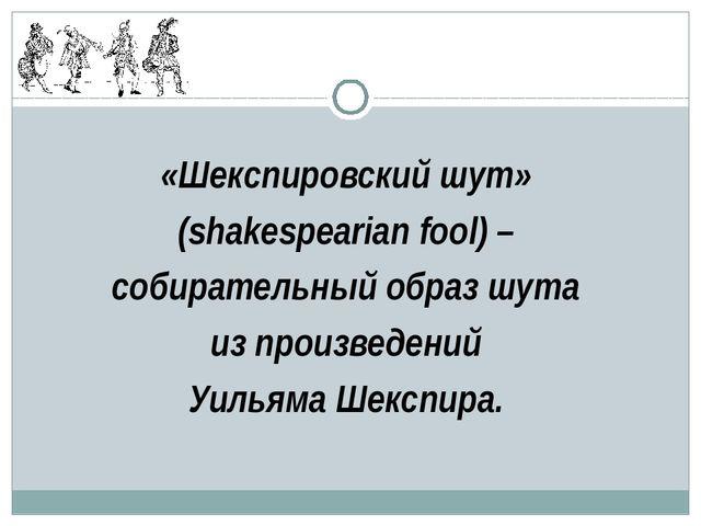 «Шекспировский шут» (shakespearian fool) – собирательный образ шута из произв...