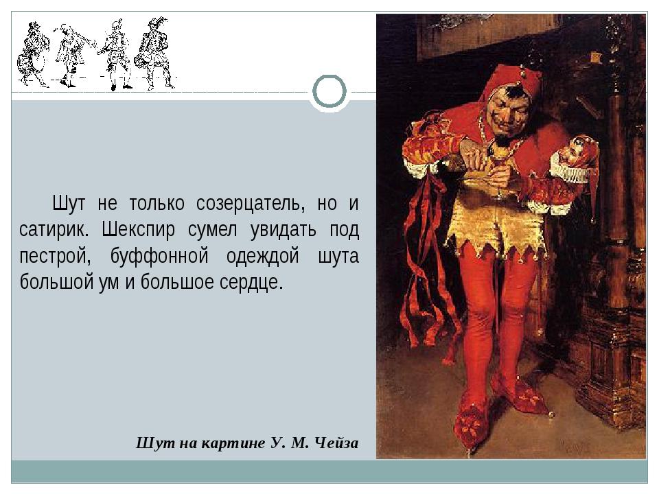 Шут на картине У.М.Чейза Шут не только созерцатель, но и сатирик. Шекспир с...