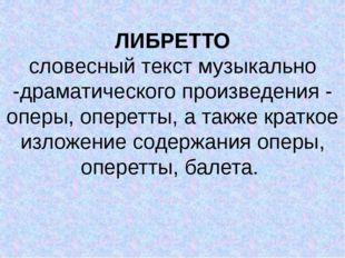 ЛИБРЕТТО словесный текст музыкально -драматического произведения - оперы, оп