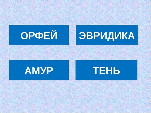 ОРФЕЙ ЭВРИДИКА АМУР ТЕНЬ