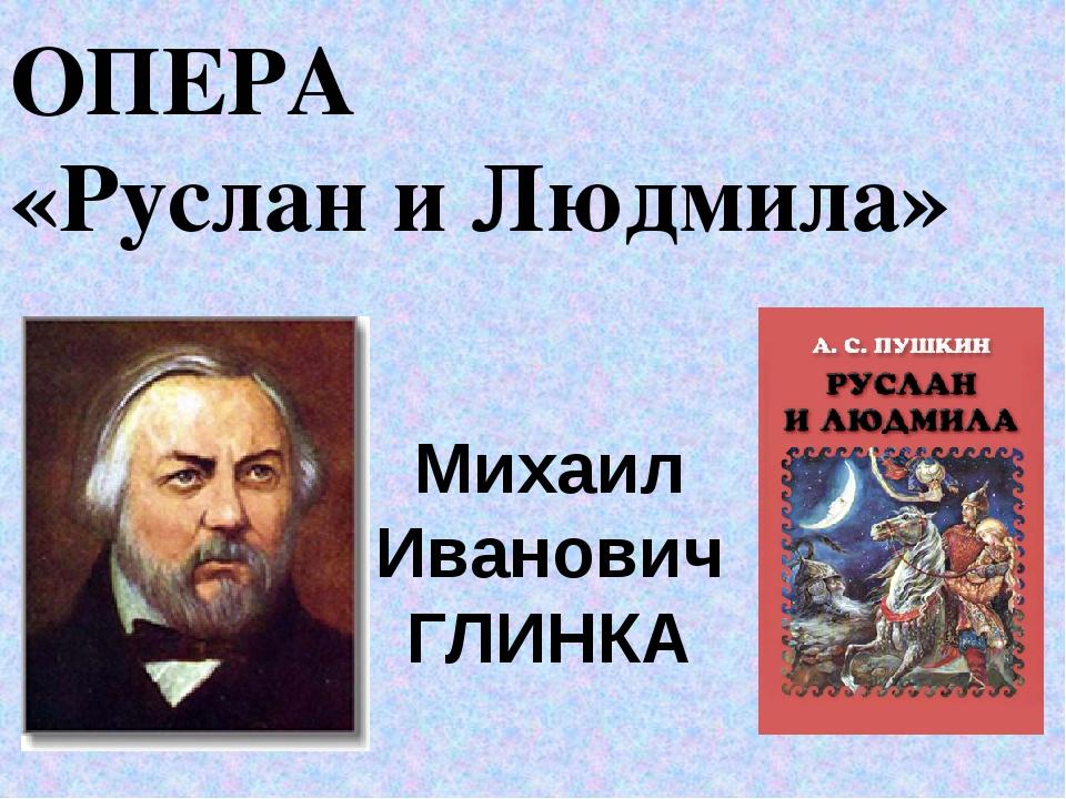 ОПЕРА «Руслан и Людмила» Михаил Иванович ГЛИНКА