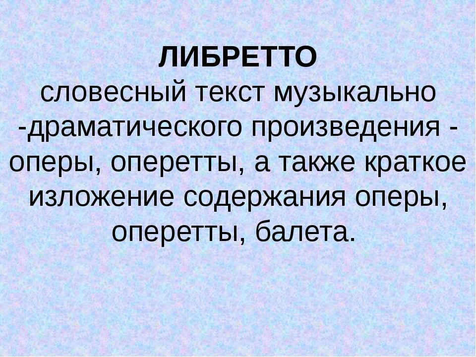 ЛИБРЕТТО словесный текст музыкально -драматического произведения - оперы, оп...