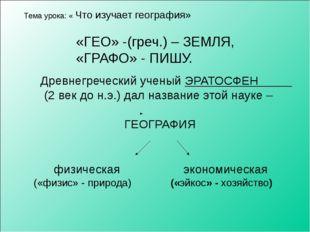 Тема урока: « Что изучает география» «ГЕО» -(греч.) – ЗЕМЛЯ, «ГРАФО» - ПИШУ.