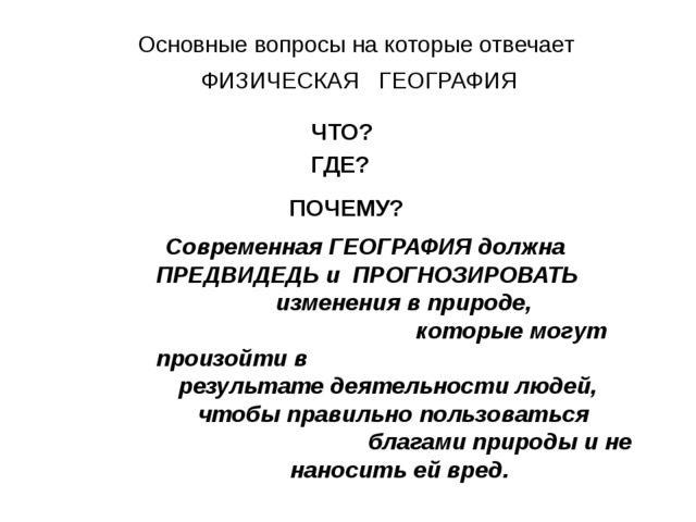 Основные вопросы на которые отвечает ФИЗИЧЕСКАЯ ГЕОГРАФИЯ ЧТО? ГДЕ? ПОЧЕМУ? С...