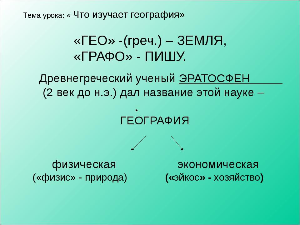 Тема урока: « Что изучает география» «ГЕО» -(греч.) – ЗЕМЛЯ, «ГРАФО» - ПИШУ....