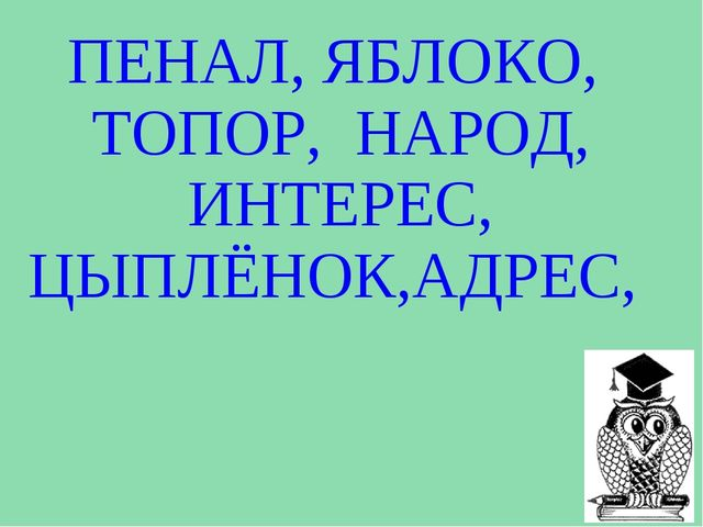 ПЕНАЛ, ЯБЛОКО, ТОПОР, НАРОД, ИНТЕРЕС, ЦЫПЛЁНОК,АДРЕС,