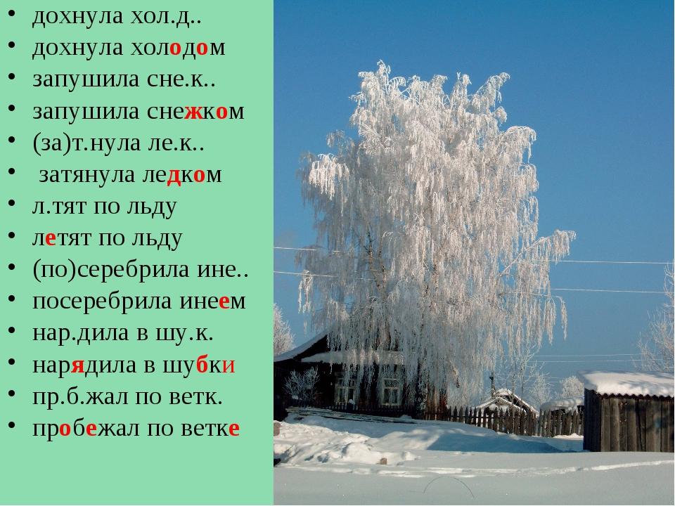дохнула хол.д.. дохнула холодом запушила сне.к.. запушила снежком (за)т.нула...