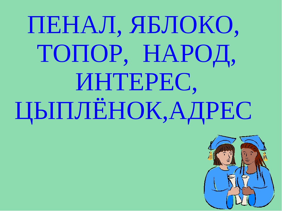 ПЕНАЛ, ЯБЛОКО, ТОПОР, НАРОД, ИНТЕРЕС, ЦЫПЛЁНОК,АДРЕС