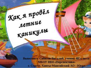 Выполнил: Сабитов Виталий, ученик 4И класса МБОУ НШ «Перспектива» г. Сургут,