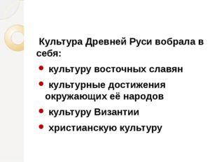 Культура Древней Руси вобрала в себя: культуру восточных славян культурные д