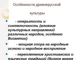 Особенности древнерусской культуры - открытость и синтетичность (влияние куль
