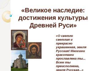 «Великое наследие: достижения культуры Древней Руси» «О светло светлая и прек