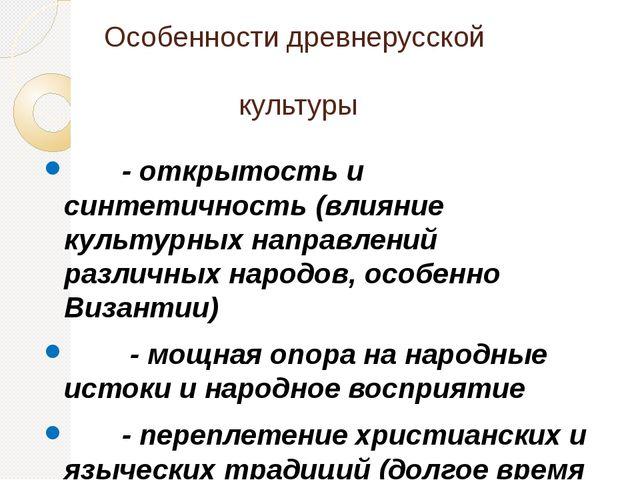 Особенности древнерусской культуры - открытость и синтетичность (влияние куль...