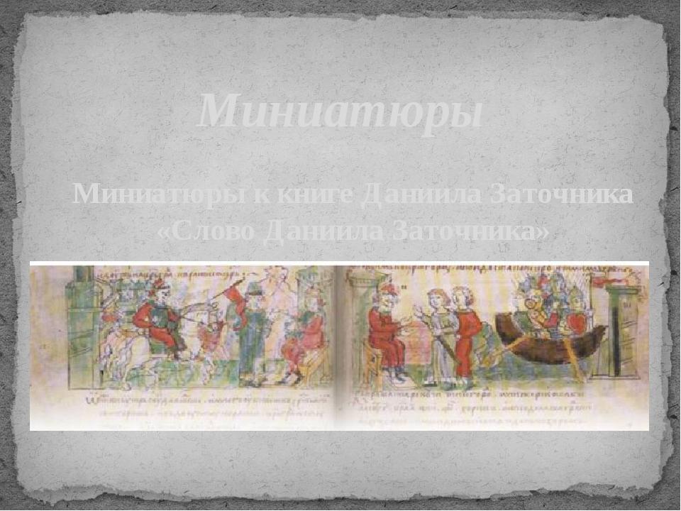 Миниатюры  Миниатюры к книге Даниила Заточника «Слово Даниила Заточника»