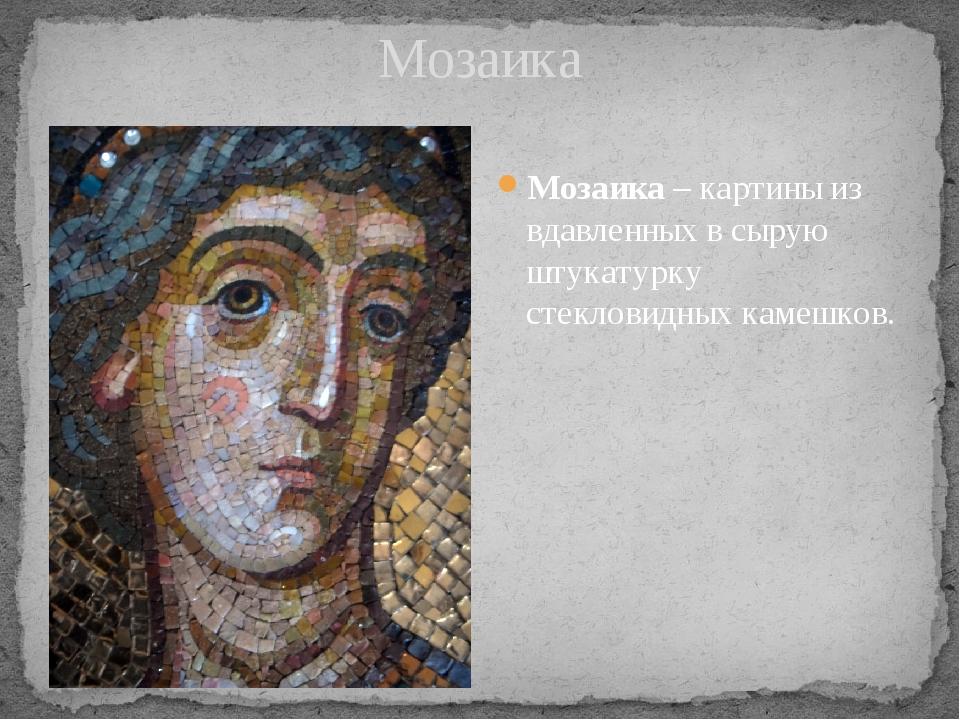 Мозаика Мозаика – картины из вдавленных в сырую штукатурку стекловидных каме...