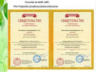 Ссылка на мой сайт: http://nsportal.ru/valkova-elena-viktorovna