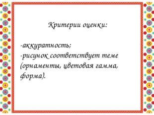 Критерии оценки: -аккуратность; -рисунок соответствует теме (орнаменты, цвето