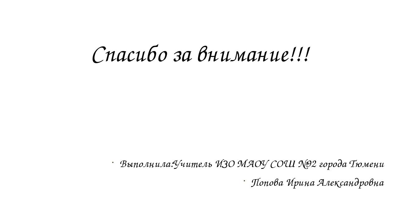 Спасибо за внимание!!! Выполнила:Учитель ИЗО МАОУ СОШ №92 города Тюмени Попов...