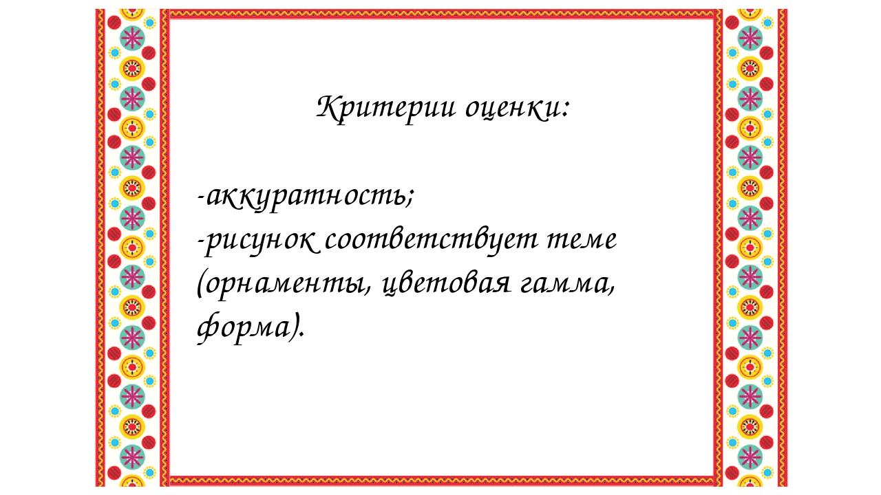 Критерии оценки: -аккуратность; -рисунок соответствует теме (орнаменты, цвето...