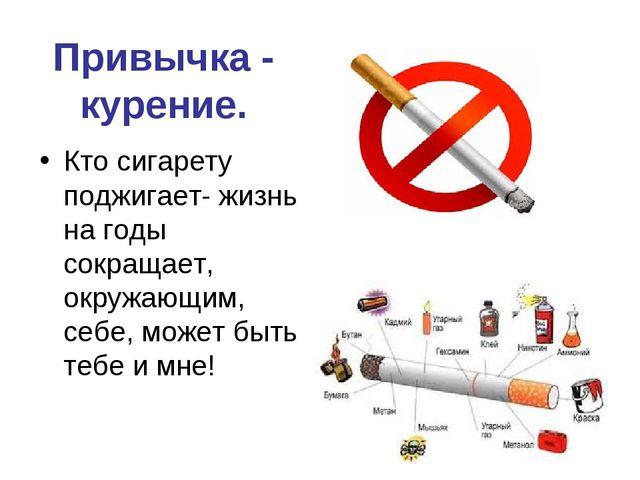 Привычка - курение. Кто сигарету поджигает- жизнь на годы сокращает, окружающ...