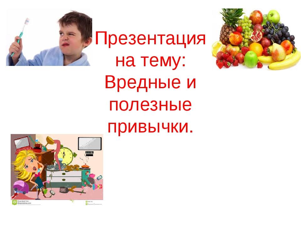 Презентация на тему: Вредные и полезные привычки.