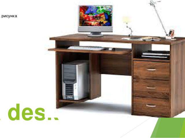A desk-